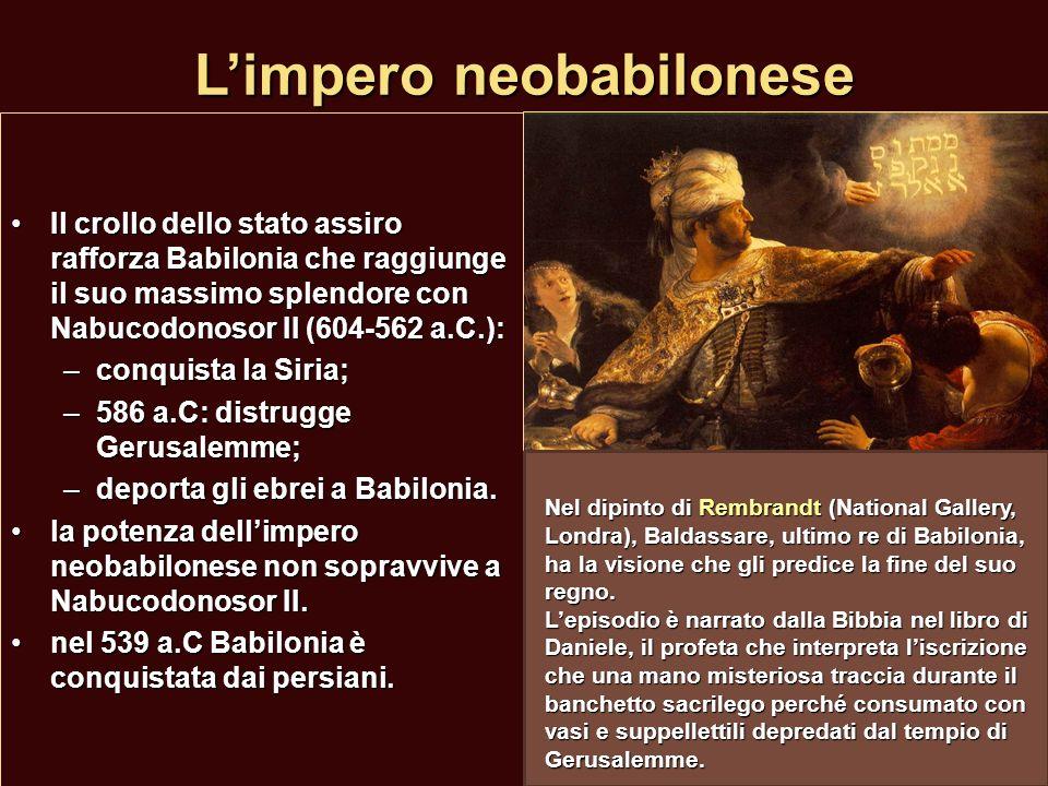 Limpero neobabilonese Il crollo dello stato assiro rafforza Babilonia che raggiunge il suo massimo splendore con Nabucodonosor II (604-562 a.C.):Il cr