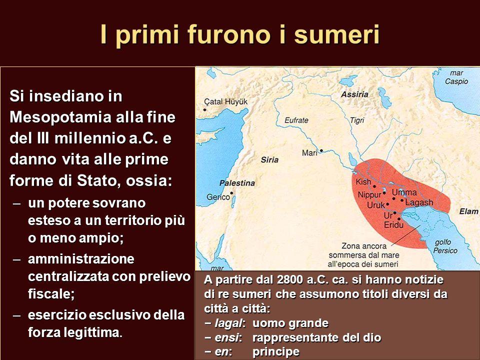 I primi furono i sumeri Si insediano in Mesopotamia alla fine del III millennio a.C. e danno vita alle prime forme di Stato, ossia: –un potere sovrano