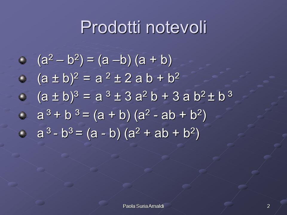 2Paola Suria Arnaldi Prodotti notevoli (a 2 – b 2 ) = (a –b) (a + b) (a ± b) 2 = a 2 ± 2 a b + b 2 (a ± b) 3 = a 3 ± 3 a 2 b + 3 a b 2 ± b 3 a 3 + b 3