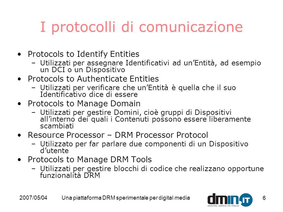 2007/05/04Una piattaforma DRM sperimentale per digital media 6 I protocolli di comunicazione Protocols to Identify Entities –Utilizzati per assegnare Identificativi ad unEntità, ad esempio un DCI o un Dispositivo Protocols to Authenticate Entities –Utilizzati per verificare che unEntità è quella che il suo Identificativo dice di essere Protocols to Manage Domain –Utilizzati per gestire Domini, cioè gruppi di Dispositivi allinterno dei quali i Contenuti possono essere liberamente scambiati Resource Processor – DRM Processor Protocol –Utilizzato per far parlare due componenti di un Dispositivo dutente Protocols to Manage DRM Tools –Utilizzati per gestire blocchi di codice che realizzano opportune funzionalità DRM