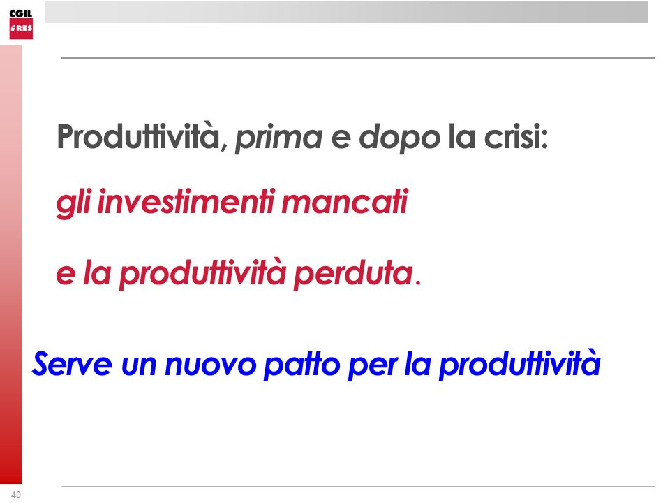40 Produttività, prima e dopo la crisi: gli investimenti mancati e la produttività perduta. Serve un nuovo patto per la produttività