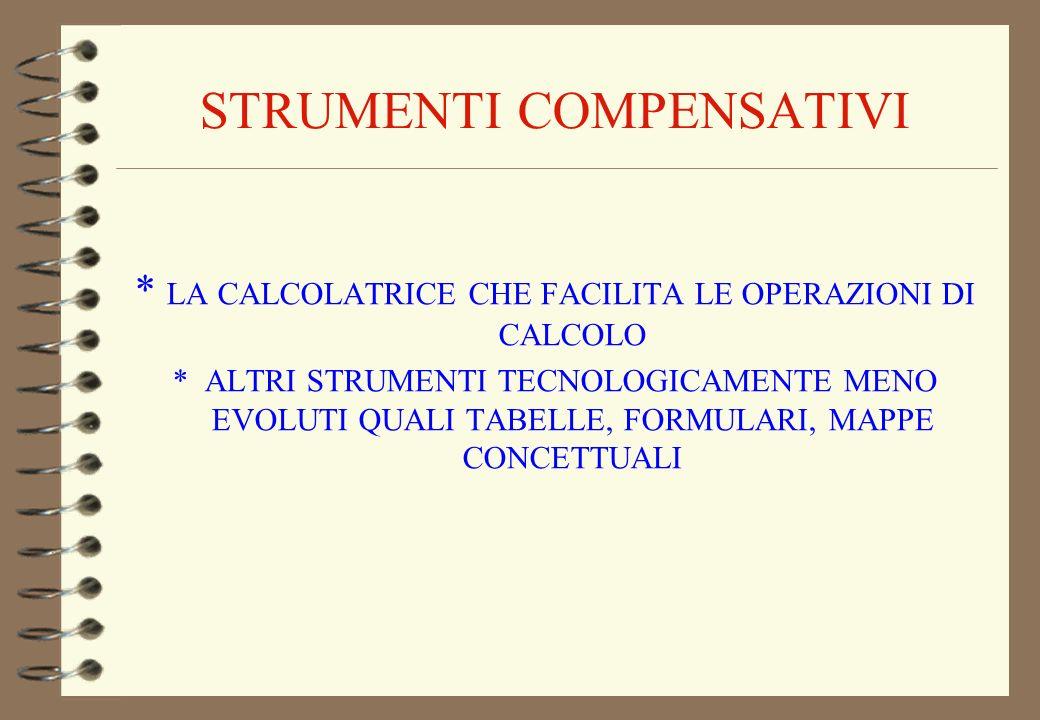 STRUMENTI COMPENSATIVI * LA CALCOLATRICE CHE FACILITA LE OPERAZIONI DI CALCOLO * ALTRI STRUMENTI TECNOLOGICAMENTE MENO EVOLUTI QUALI TABELLE, FORMULAR