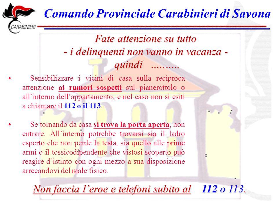 Comando Provinciale Carabinieri di Savona Sensibilizzare i vicini di casa sulla reciproca attenzione ai rumori sospetti sul pianerottolo o allinterno dellappartamento, e nel caso non si esiti a chiamare il 112 o il 113.