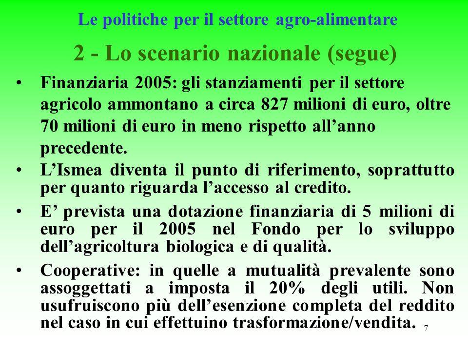 7 Le politiche per il settore agro-alimentare 2 - Lo scenario nazionale (segue) Finanziaria 2005: gli stanziamenti per il settore agricolo ammontano a circa 827 milioni di euro, oltre 70 milioni di euro in meno rispetto allanno precedente.