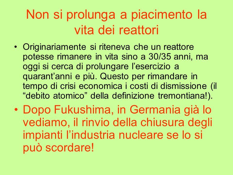 Non si prolunga a piacimento la vita dei reattori Originariamente si riteneva che un reattore potesse rimanere in vita sino a 30/35 anni, ma oggi si cerca di prolungare lesercizio a quarantanni e più.