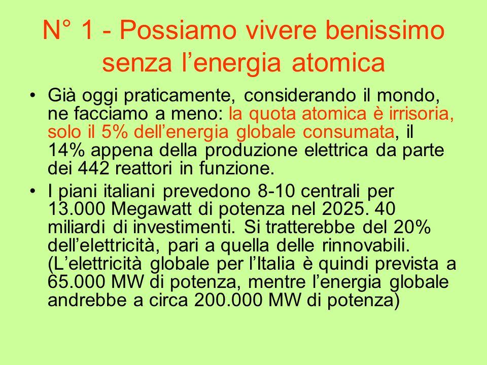 N° 1 - Possiamo vivere benissimo senza lenergia atomica Già oggi praticamente, considerando il mondo, ne facciamo a meno: la quota atomica è irrisoria, solo il 5% dellenergia globale consumata, il 14% appena della produzione elettrica da parte dei 442 reattori in funzione.