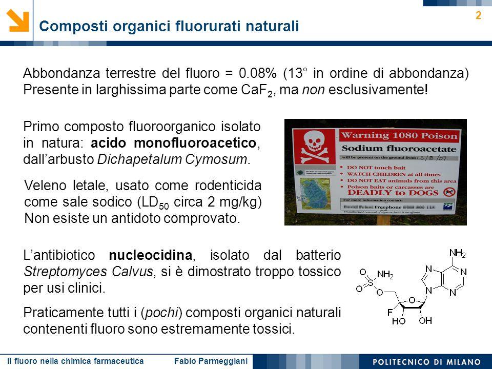 Il fluoro nella chimica farmaceutica Fabio Parmeggiani 3 Composti organici fluorurati naturali acido fluoroacetico 4-fluorotreonina ω-fluoroacidi grassi acido ω-fluorooleico acido (2R,3R)-2-fluorocitrico fluoroacetone nucleocidina acido (2R,3R)-2-fluoro-3-idrossiglutarico acido (9S,10R)-9,10-diidrossi-ω-fluorostearico