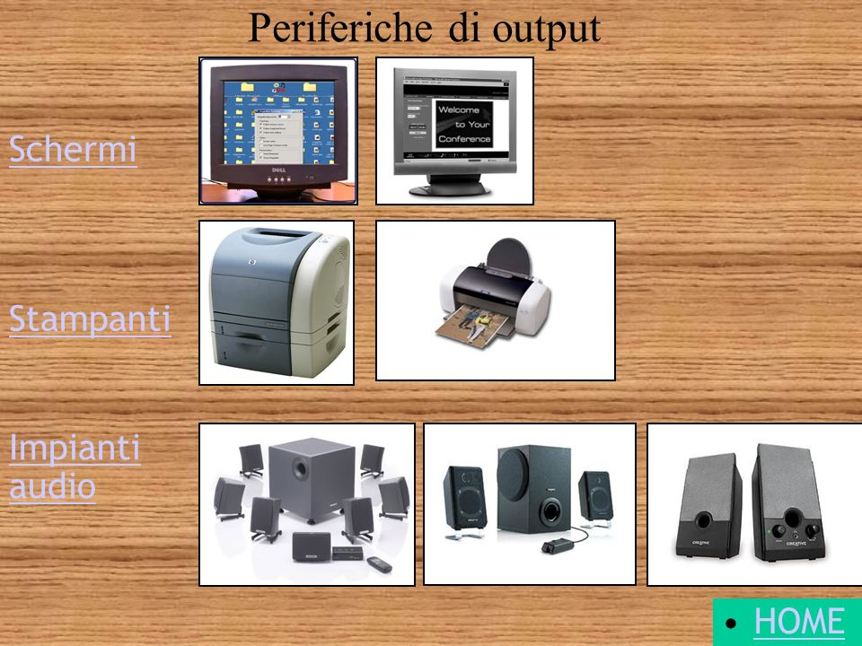 Periferiche di output Schermi Stampanti Impianti audio HOME