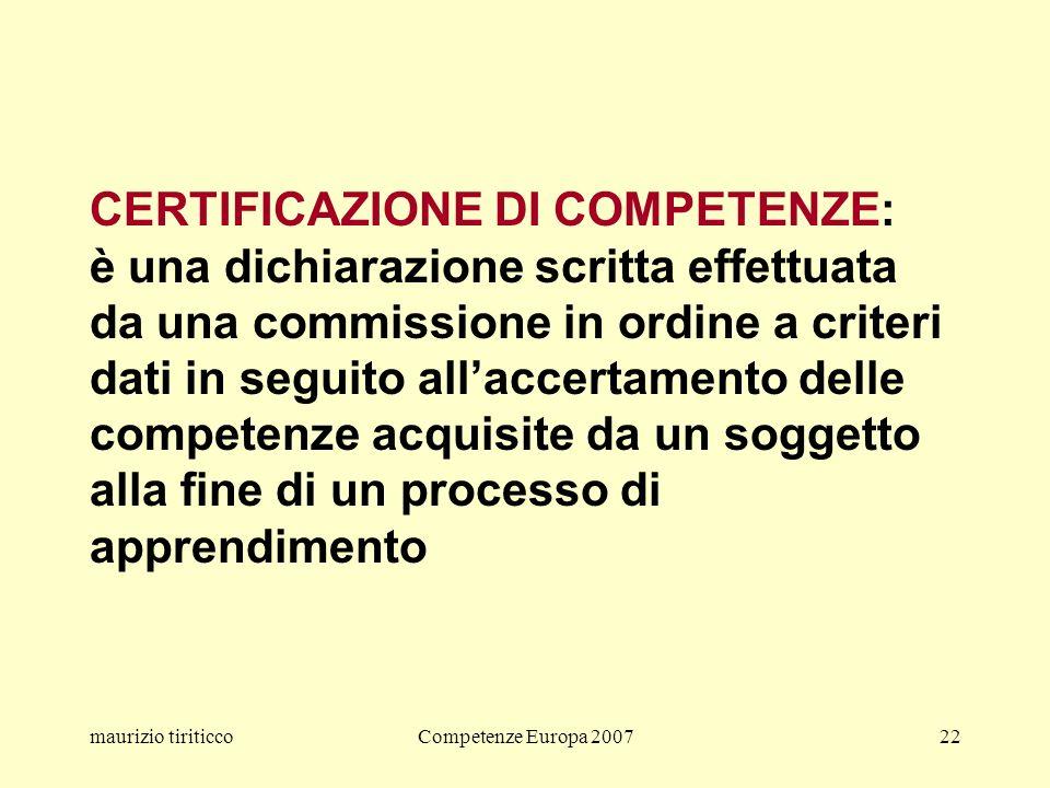 maurizio tiriticcoCompetenze Europa 200722 CERTIFICAZIONE DI COMPETENZE: è una dichiarazione scritta effettuata da una commissione in ordine a criteri dati in seguito allaccertamento delle competenze acquisite da un soggetto alla fine di un processo di apprendimento