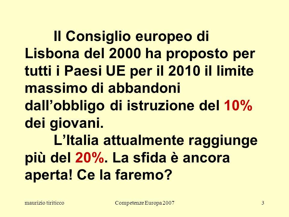 maurizio tiriticcoCompetenze Europa 20073 Il Consiglio europeo di Lisbona del 2000 ha proposto per tutti i Paesi UE per il 2010 il limite massimo di abbandoni dallobbligo di istruzione del 10% dei giovani.