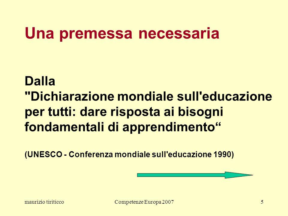 maurizio tiriticcoCompetenze Europa 20075 Una premessa necessaria Dalla Dichiarazione mondiale sull educazione per tutti: dare risposta ai bisogni fondamentali di apprendimento (UNESCO - Conferenza mondiale sull educazione 1990)