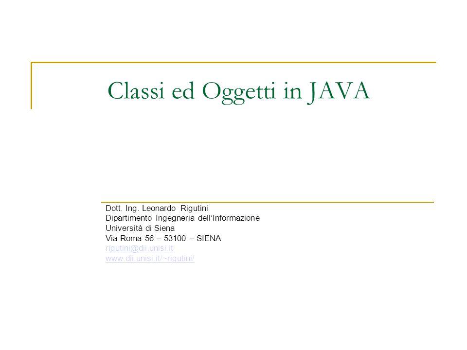 Classi ed Oggetti in JAVA Dott. Ing. Leonardo Rigutini Dipartimento Ingegneria dellInformazione Università di Siena Via Roma 56 – 53100 – SIENA riguti