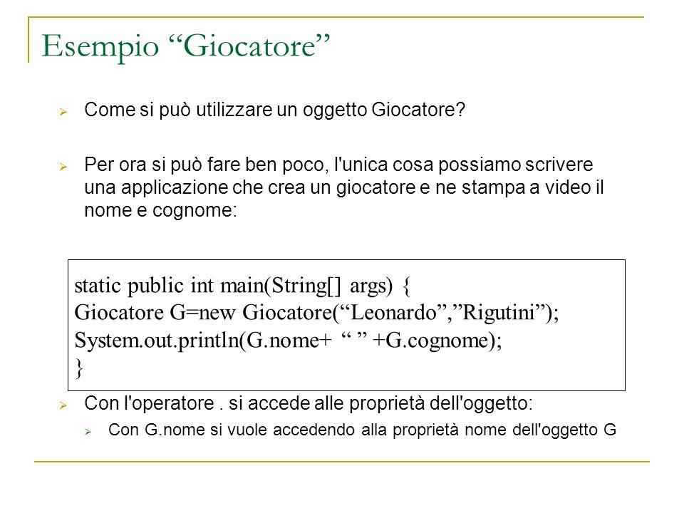 static public int main(String[] args) { Giocatore G=new Giocatore(Leonardo,Rigutini); System.out.println(G.nome+ +G.cognome); } Esempio Giocatore Come
