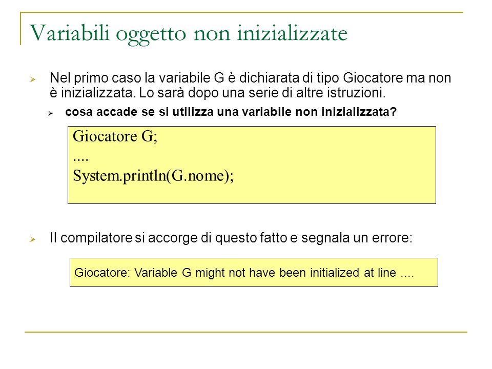 Giocatore G;.... System.println(G.nome); Variabili oggetto non inizializzate Nel primo caso la variabile G è dichiarata di tipo Giocatore ma non è ini