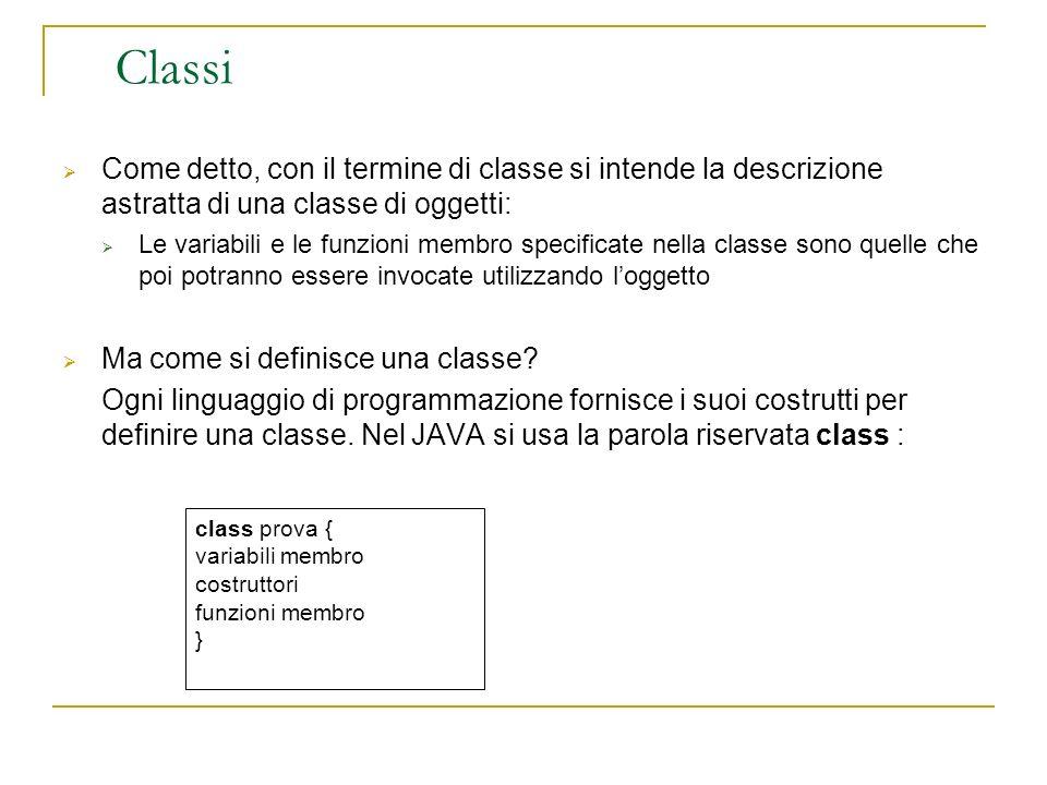 Classi Come detto, con il termine di classe si intende la descrizione astratta di una classe di oggetti: Le variabili e le funzioni membro specificate