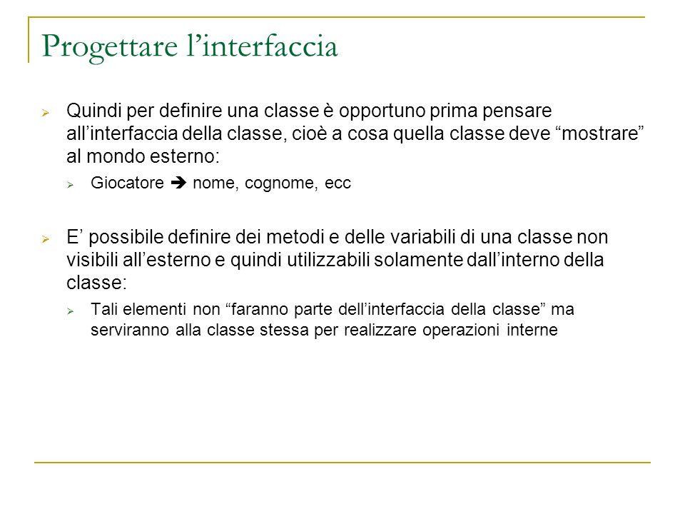 Progettare linterfaccia Quindi per definire una classe è opportuno prima pensare allinterfaccia della classe, cioè a cosa quella classe deve mostrare