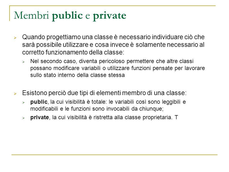 Membri public e private Quando progettiamo una classe è necessario individuare ciò che sarà possibile utilizzare e cosa invece è solamente necessario