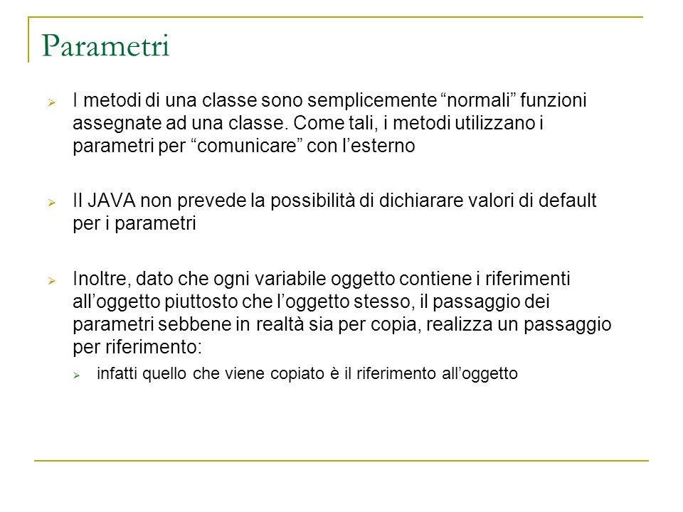 Parametri I metodi di una classe sono semplicemente normali funzioni assegnate ad una classe. Come tali, i metodi utilizzano i parametri per comunicar