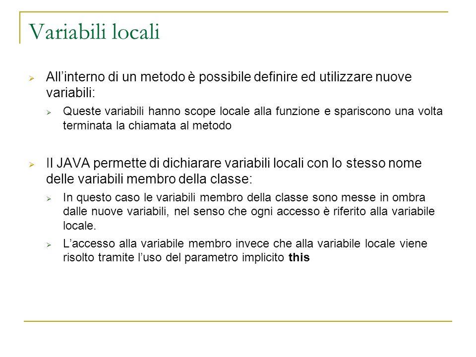 Variabili locali Allinterno di un metodo è possibile definire ed utilizzare nuove variabili: Queste variabili hanno scope locale alla funzione e spari