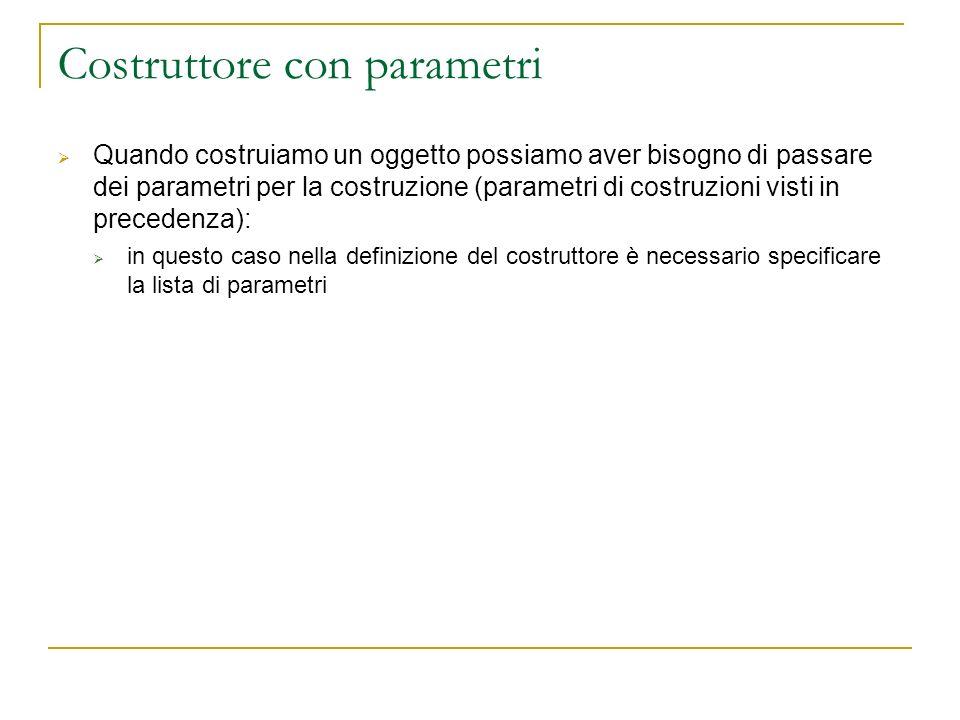Costruttore con parametri Quando costruiamo un oggetto possiamo aver bisogno di passare dei parametri per la costruzione (parametri di costruzioni vis