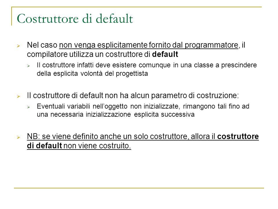 Costruttore di default Nel caso non venga esplicitamente fornito dal programmatore, il compilatore utilizza un costruttore di default Il costruttore i
