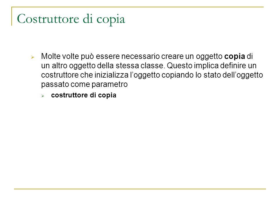 Costruttore di copia Molte volte può essere necessario creare un oggetto copia di un altro oggetto della stessa classe. Questo implica definire un cos