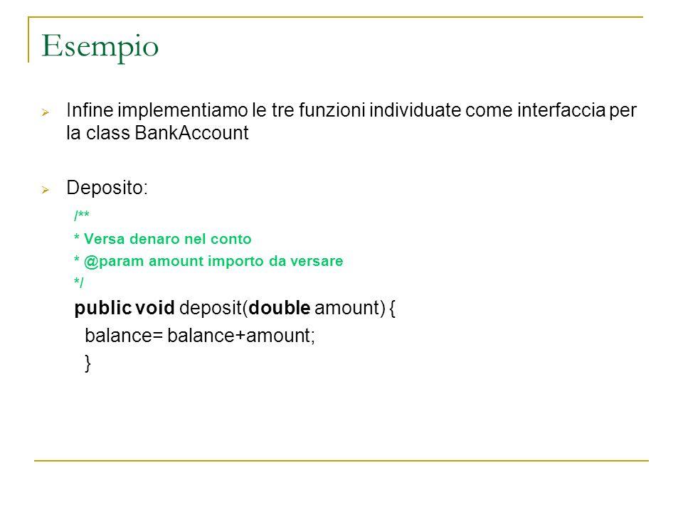 Esempio Infine implementiamo le tre funzioni individuate come interfaccia per la class BankAccount Deposito: /** * Versa denaro nel conto * @param amo