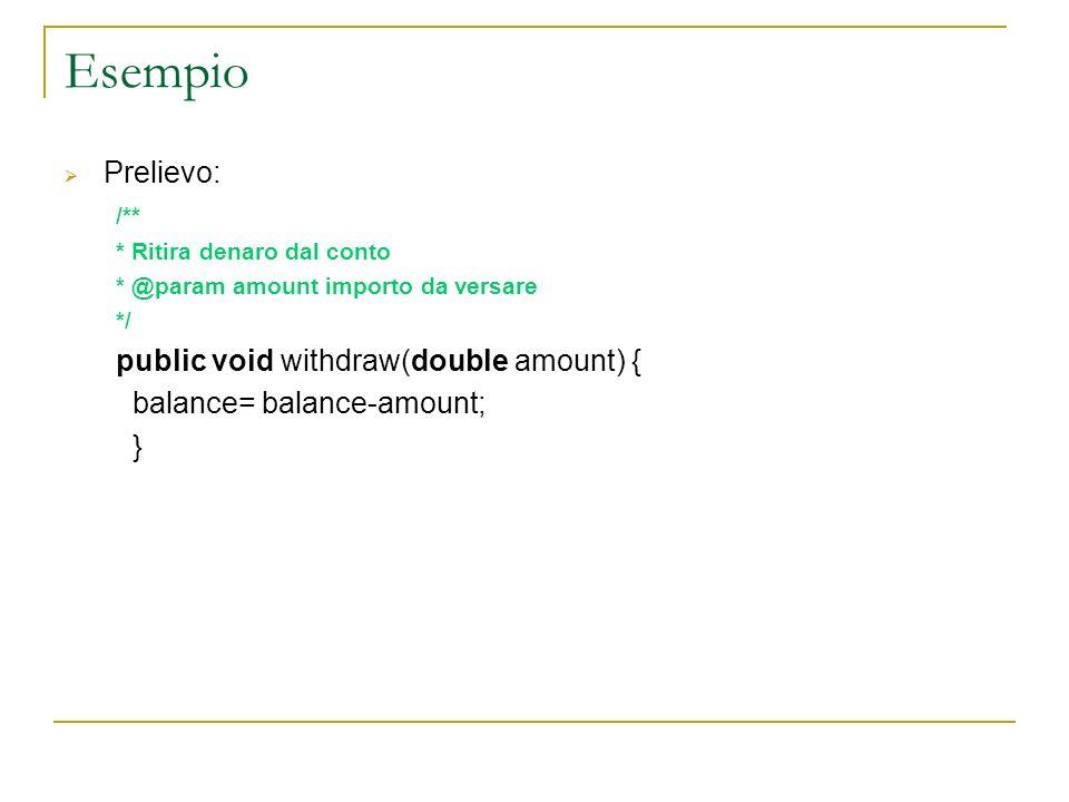 Esempio Prelievo: /** * Ritira denaro dal conto * @param amount importo da versare */ public void withdraw(double amount) { balance= balance-amount; }