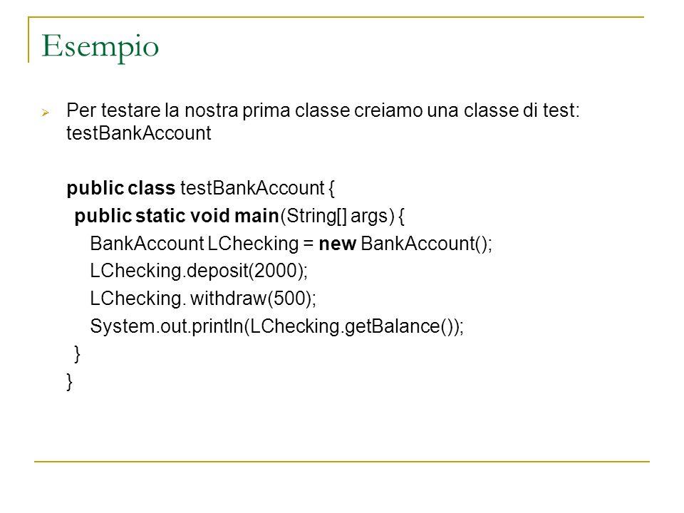 Esempio Per testare la nostra prima classe creiamo una classe di test: testBankAccount public class testBankAccount { public static void main(String[]