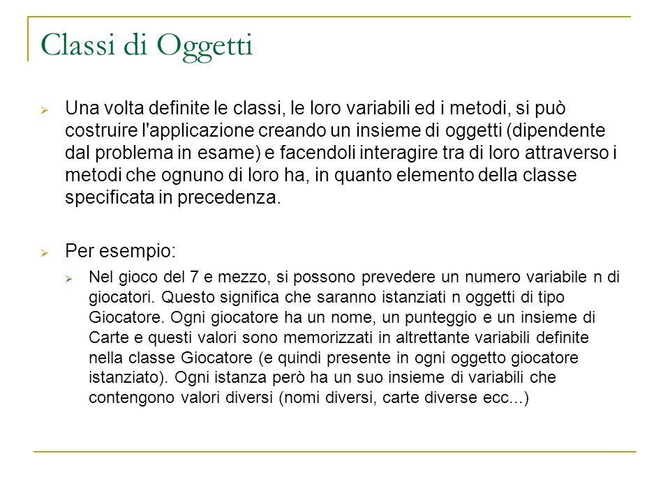 Classi di Oggetti Una volta definite le classi, le loro variabili ed i metodi, si può costruire l'applicazione creando un insieme di oggetti (dipenden