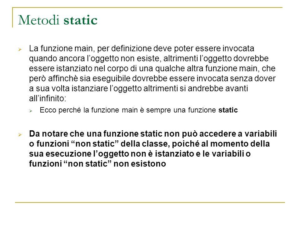 Metodi static La funzione main, per definizione deve poter essere invocata quando ancora loggetto non esiste, altrimenti loggetto dovrebbe essere ista