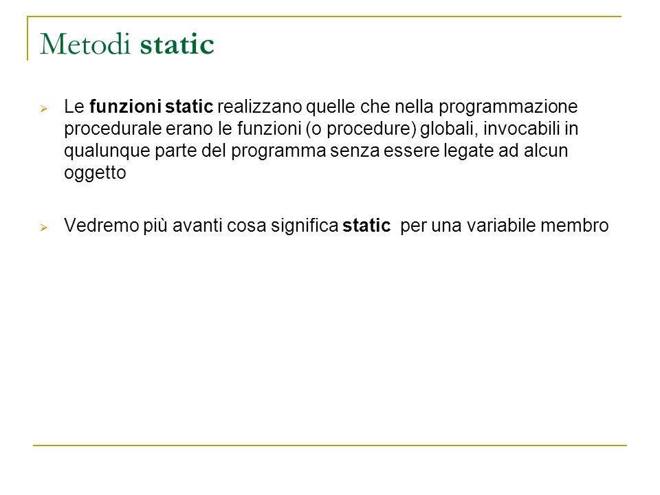 Metodi static Le funzioni static realizzano quelle che nella programmazione procedurale erano le funzioni (o procedure) globali, invocabili in qualunq
