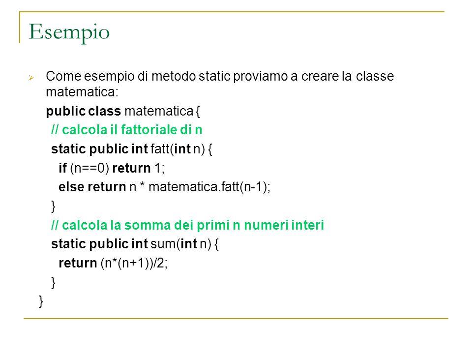 Esempio Come esempio di metodo static proviamo a creare la classe matematica: public class matematica { // calcola il fattoriale di n static public in