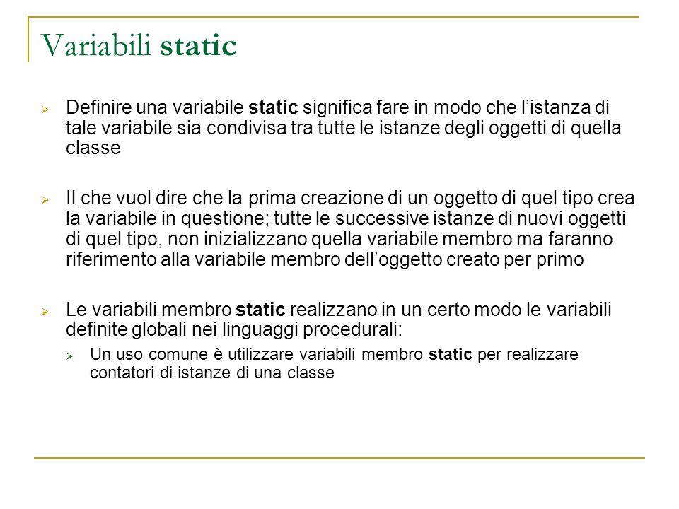 Definire una variabile static significa fare in modo che listanza di tale variabile sia condivisa tra tutte le istanze degli oggetti di quella classe