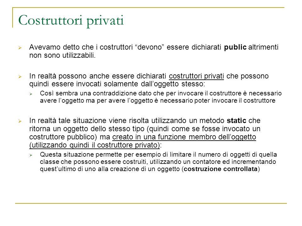 Costruttori privati Avevamo detto che i costruttori devono essere dichiarati public altrimenti non sono utilizzabili. In realtà possono anche essere d