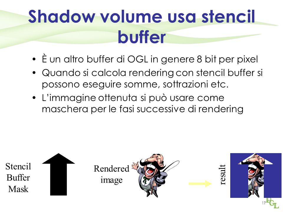 17 Shadow volume usa stencil buffer È un altro buffer di OGL in genere 8 bit per pixel Quando si calcola rendering con stencil buffer si possono esegu
