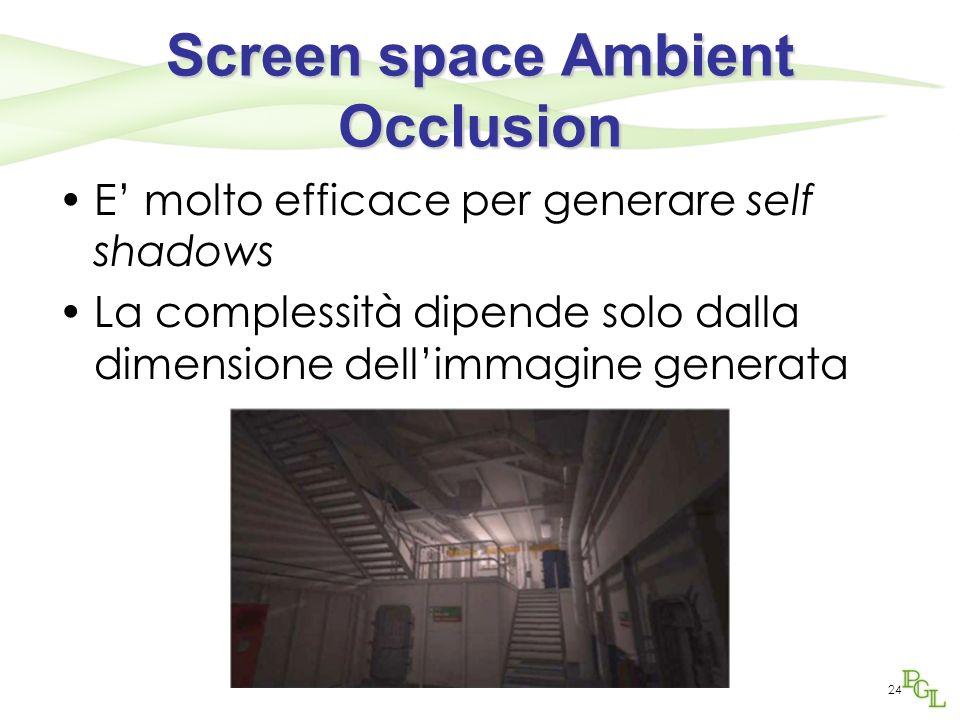 Screen space Ambient Occlusion E molto efficace per generare self shadows La complessità dipende solo dalla dimensione dellimmagine generata 24