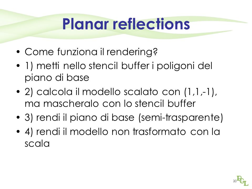30 Planar reflections Come funziona il rendering? 1) metti nello stencil buffer i poligoni del piano di base 2) calcola il modello scalato con (1,1,-1