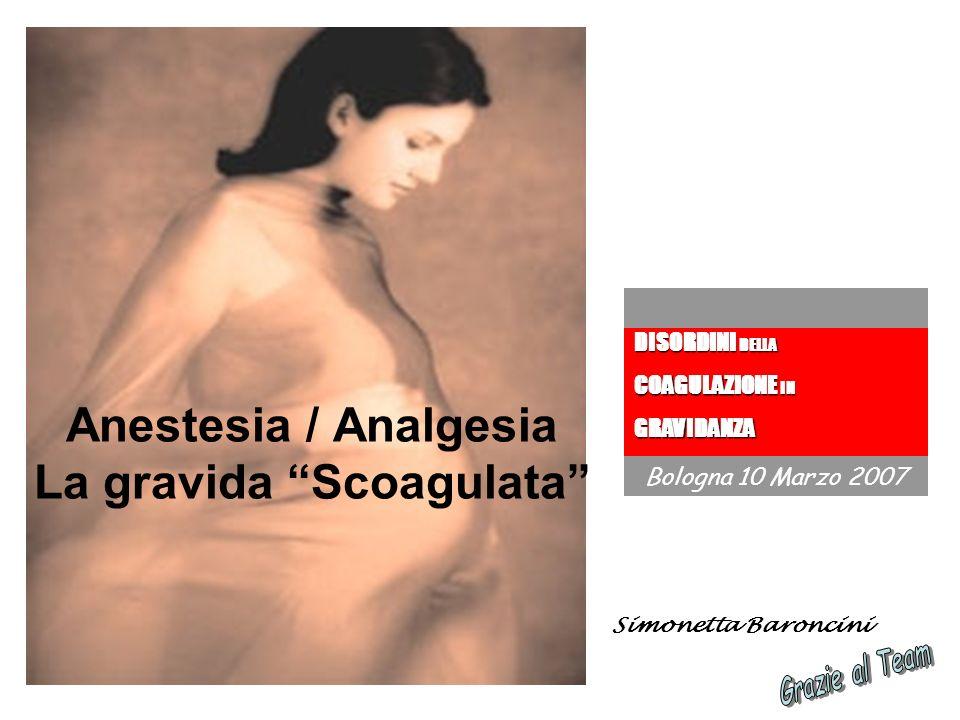 Anestesia / Analgesia La gravida Scoagulata Simonetta Baroncini DISORDINI DELLA COAGULAZIONE IN GRAVIDANZA Bologna 10 Marzo 2007