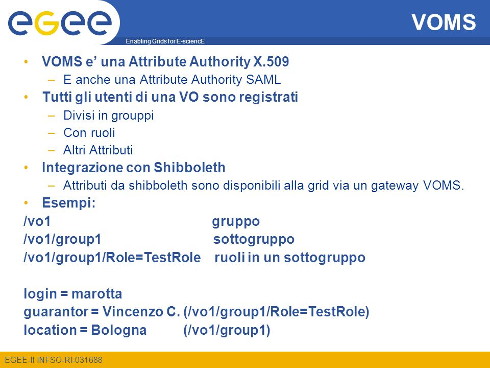 Enabling Grids for E-sciencE EGEE-II INFSO-RI VOMS VOMS e una Attribute Authority X.509 –E anche una Attribute Authority SAML Tutti gli utenti di una VO sono registrati –Divisi in grouppi –Con ruoli –Altri Attributi Integrazione con Shibboleth –Attributi da shibboleth sono disponibili alla grid via un gateway VOMS.