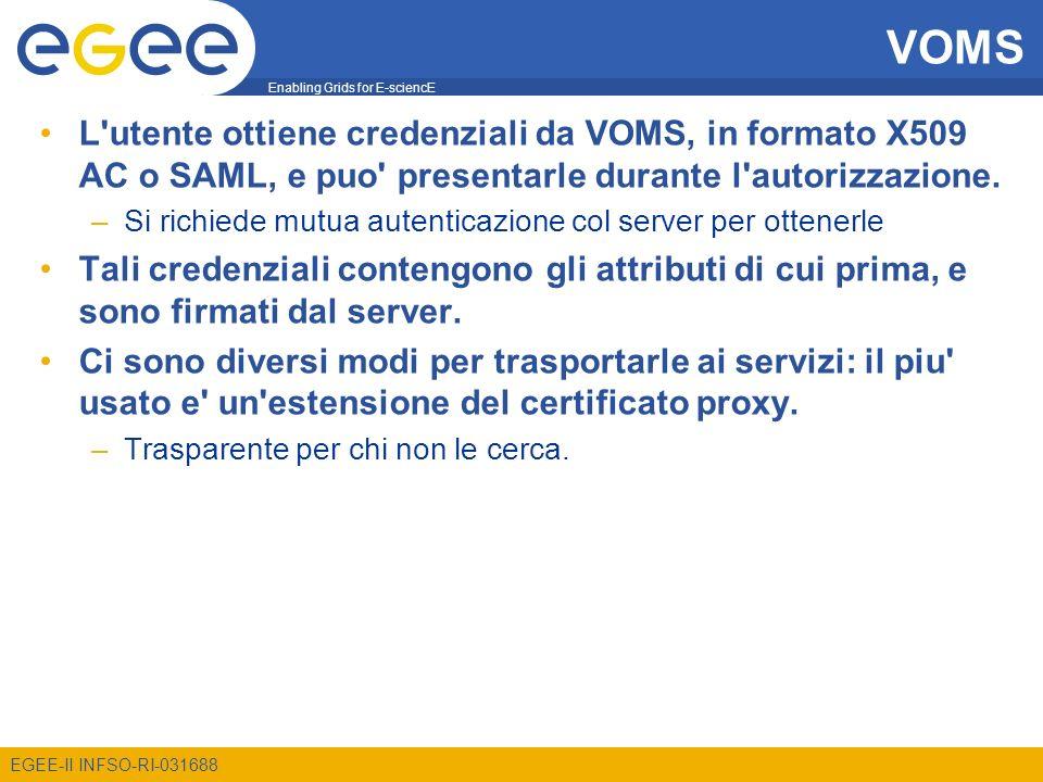 Enabling Grids for E-sciencE EGEE-II INFSO-RI-031688 VOMS L'utente ottiene credenziali da VOMS, in formato X509 AC o SAML, e puo' presentarle durante