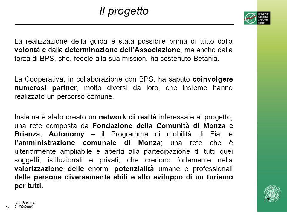 Ufficio / Autore DataIvan Basilico 21/02/2009 17 Il progetto La realizzazione della guida è stata possibile prima di tutto dalla volontà e dalla determinazione dellAssociazione, ma anche dalla forza di BPS, che, fedele alla sua mission, ha sostenuto Betania.