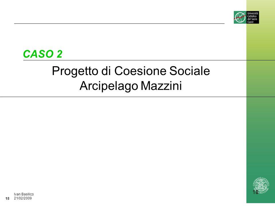 Ufficio / Autore DataIvan Basilico 21/02/2009 18 Progetto di Coesione Sociale Arcipelago Mazzini CASO 2