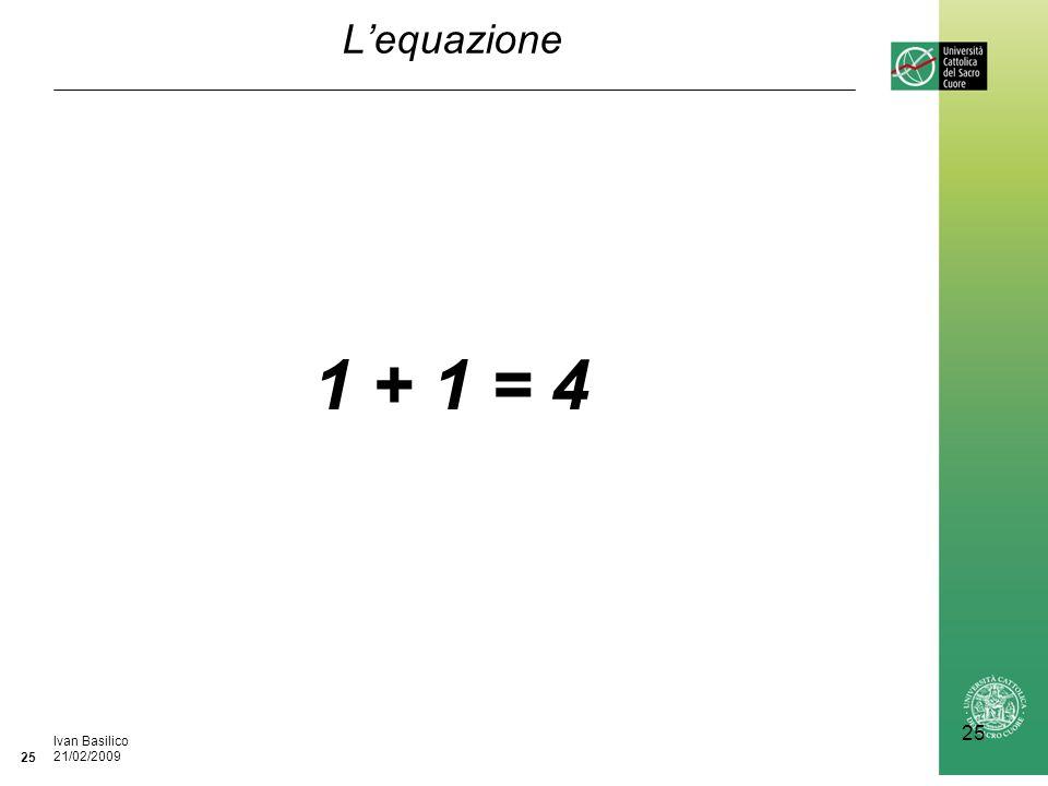 Ufficio / Autore DataIvan Basilico 21/02/2009 25 Lequazione 1 + 1 = 4
