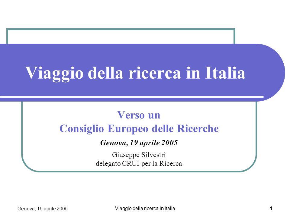 Genova, 19 aprile 2005 Viaggio della ricerca in Italia 1 Verso un Consiglio Europeo delle Ricerche Genova, 19 aprile 2005 Giuseppe Silvestri delegato CRUI per la Ricerca