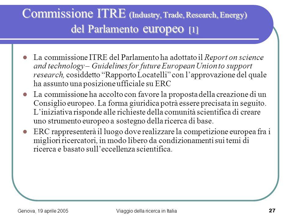 Genova, 19 aprile 2005Viaggio della ricerca in Italia28 Commissione ITRE (Industry, Trade, Research, Energy) del Parlamento europeo [2] ERC dovrà essere adeguatamente finanziato, indipendente, valutabile, responsabile dei risultati e basato sul sistema di peer review, con procedure rapide di valutazione.