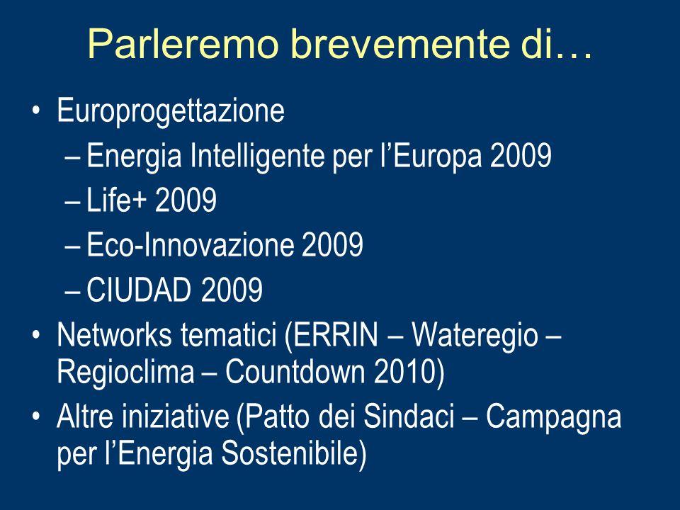 Parleremo brevemente di… Europrogettazione –Energia Intelligente per lEuropa 2009 –Life+ 2009 –Eco-Innovazione 2009 –CIUDAD 2009 Networks tematici (ER