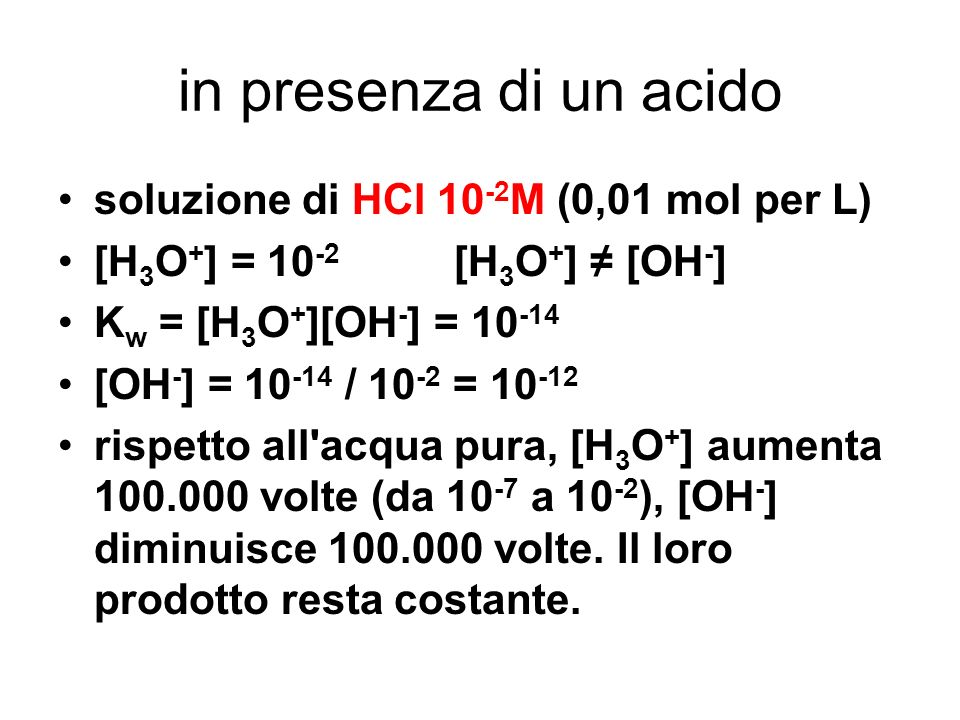 in presenza di un acido soluzione di HCl 10 -2 M (0,01 mol per L) [H 3 O + ] = 10 -2 [H 3 O + ] [OH - ] K w = [H 3 O + ][OH - ] = 10 -14 [OH - ] = 10