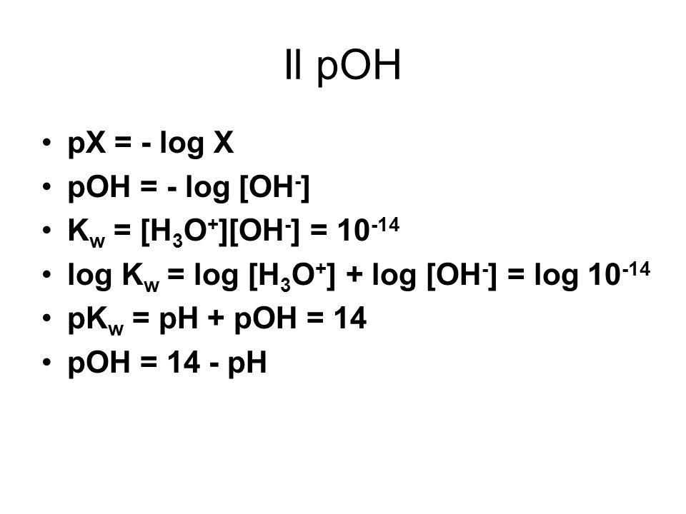 Il pOH pX = - log X pOH = - log [OH - ] K w = [H 3 O + ][OH - ] = 10 -14 log K w = log [H 3 O + ] + log [OH - ] = log 10 -14 pK w = pH + pOH = 14 pOH