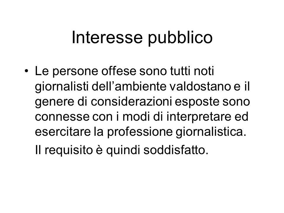 Interesse pubblico Le persone offese sono tutti noti giornalisti dellambiente valdostano e il genere di considerazioni esposte sono connesse con i modi di interpretare ed esercitare la professione giornalistica.